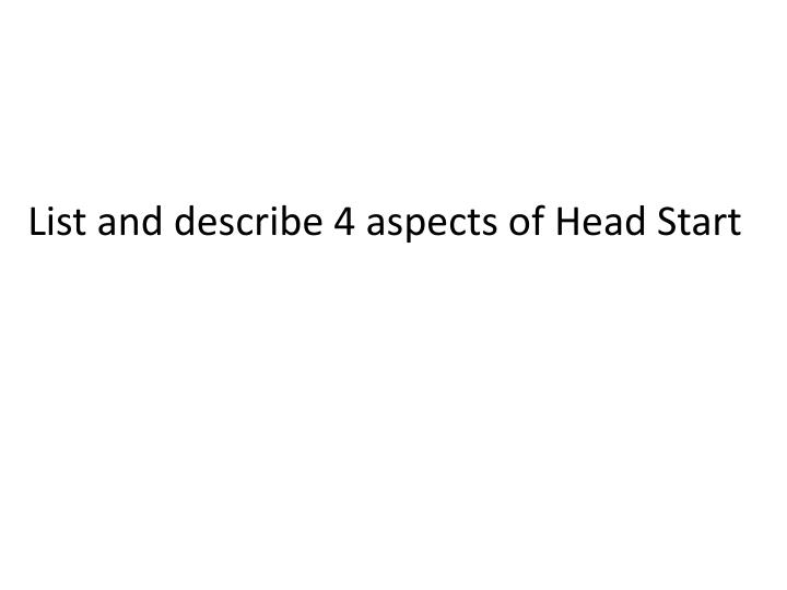 List and describe 4 aspects of Head Start