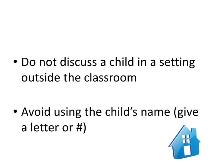 Do not discuss a child in a setting outside the classroom