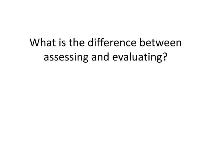 What is the difference between assessing and evaluating?