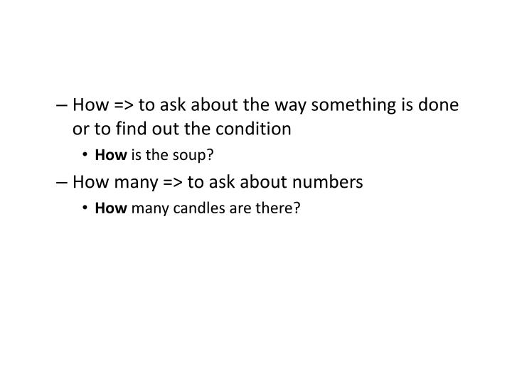 How => to ask about the way something is done or to find out the condition