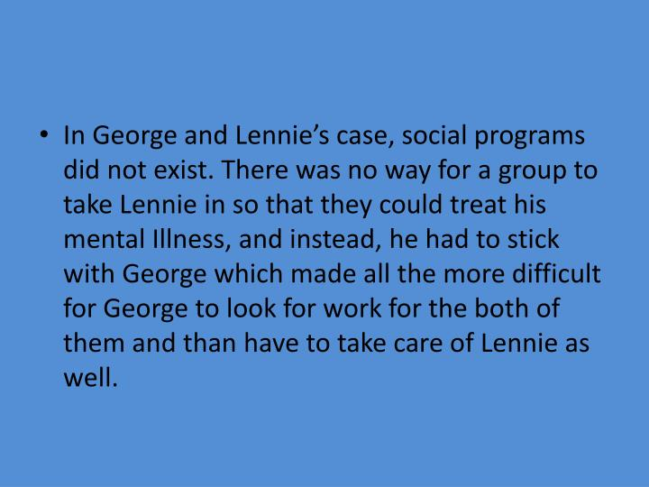 In George and Lennie's case, social programs did not exist. There was no way for a group to take Lennie in so that they could treat his mental Illness, and instead, he had to stick with George which made all the more difficult for George to look for work for the both of them and than have to take care of Lennie as well.