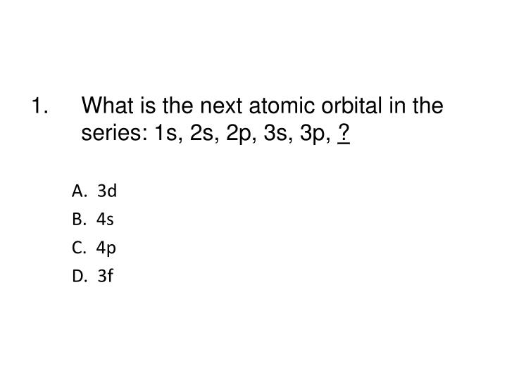 1.What is the next atomic orbital in the series: 1s, 2s, 2p, 3s, 3p,
