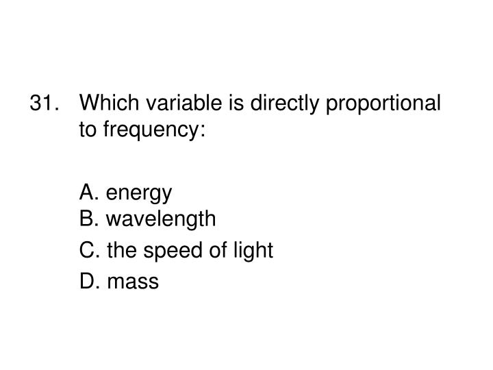 31.Which variable is directly proportional to frequency: