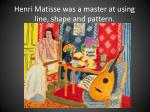 henri matisse was a master at using line shape and pattern