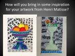 how will you bring in some inspiration for your artwork from henri matisse