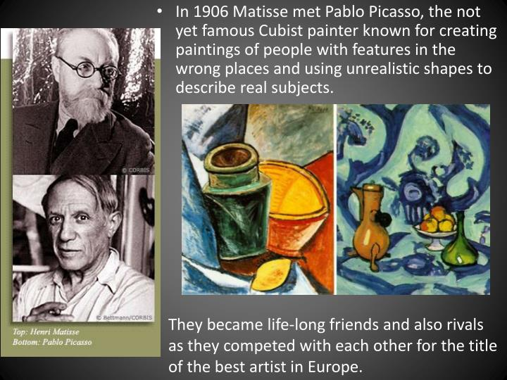 In 1906 Matisse met Pablo Picasso, the not yet famous Cubist painter known for creating paintings of people with features in the wrong places and using unrealistic shapes to describe real subjects.