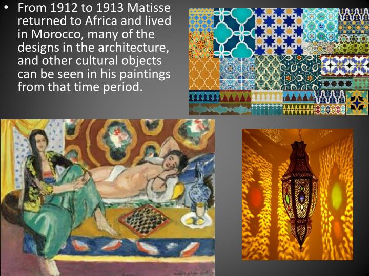 From 1912 to 1913 Matisse returned to Africa and lived in Morocco, many of the designs in the architecture, and other cultural objects can be seen in his paintings from that time period.