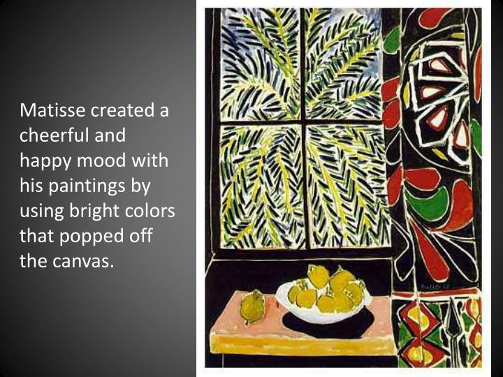 Matisse created a cheerful and happy mood with his paintings by using bright colors that popped off the canvas.