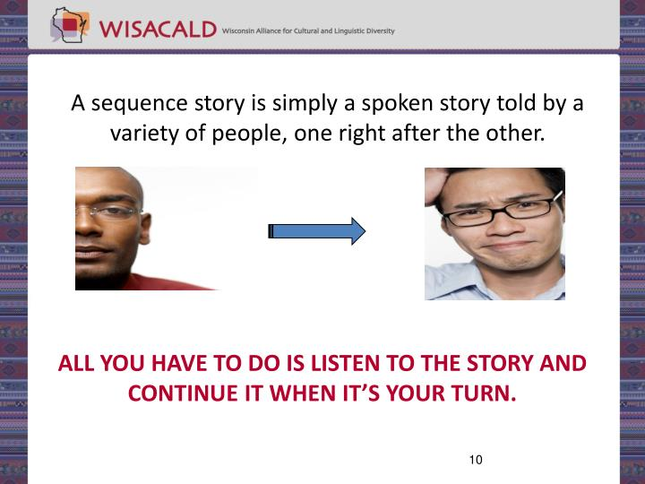 A sequence story is simply a spoken story told by a variety of people, one right after the other.