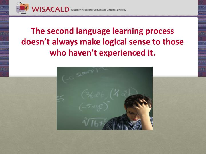The second language learning process doesn't always make logical sense to those who haven't experienced it.