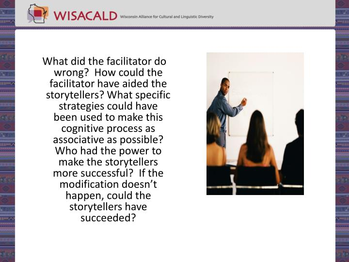 What did the facilitator do wrong?  How could the facilitator have aided the storytellers? What specific strategies could have been used to make this cognitive process as associative as possible?  Who had the power to make the storytellers more successful?  If the modification doesn't happen, could the storytellers have succeeded?