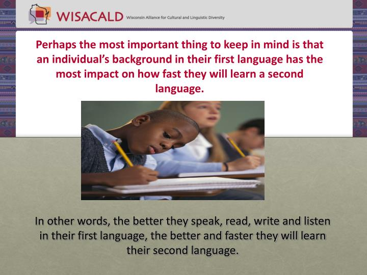 Perhaps the most important thing to keep in mind is that an individual's background in their first language has the most impact on how fast they will learn a second language.