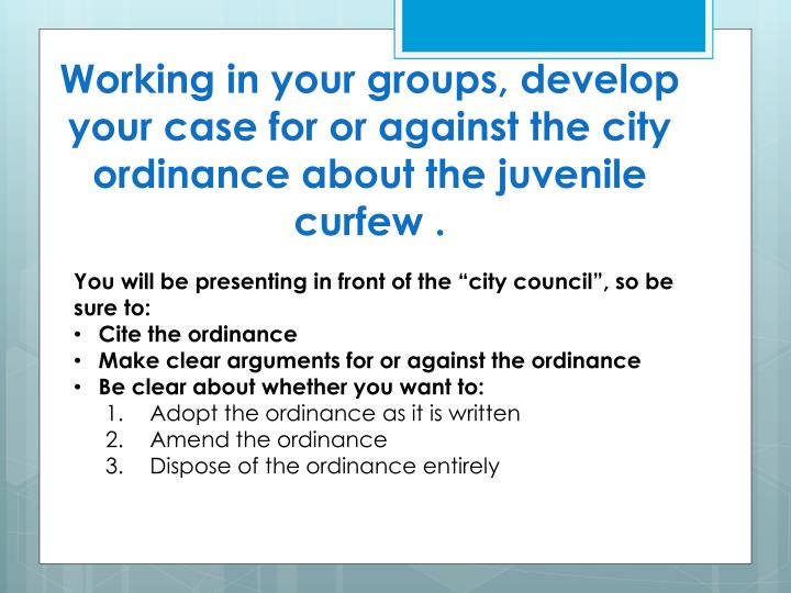Working in your groups, develop your case for or against the city ordinance about the juvenile curfew .