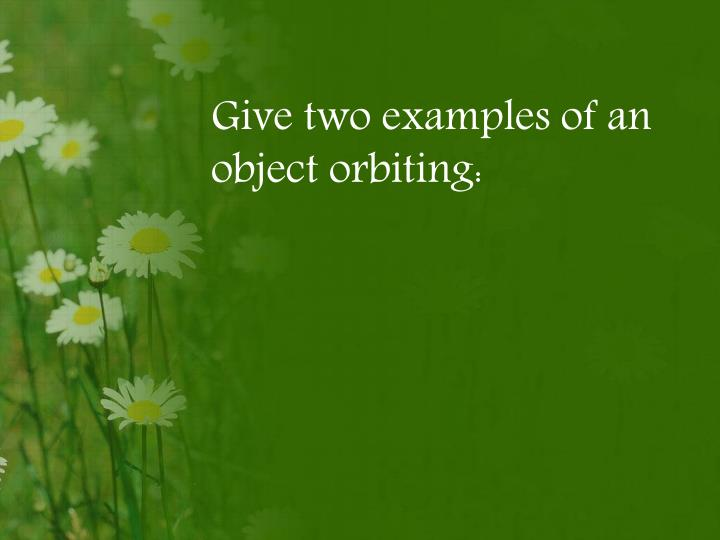 Give two examples of an object orbiting: