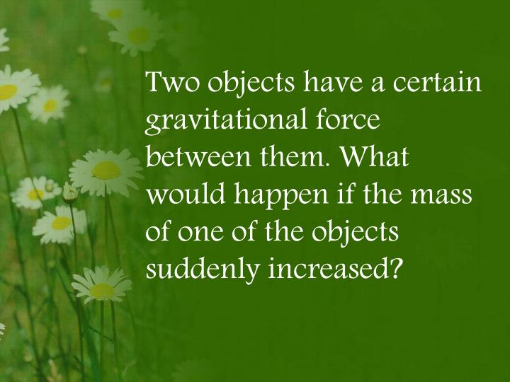Two objects have a certain gravitational force between them. What would happen if the mass of one of the objects suddenly increased?