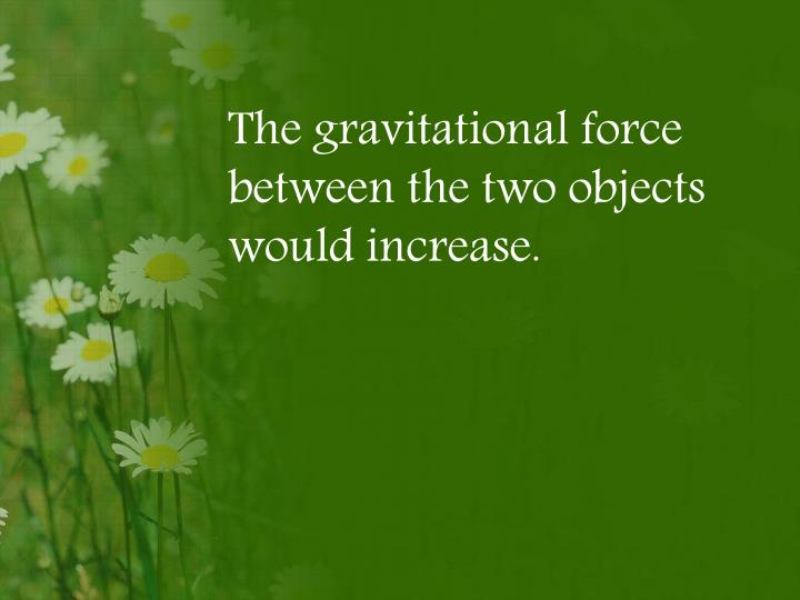 The gravitational force between the two objects would increase.