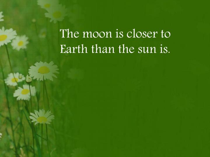 The moon is closer to Earth than the sun is.