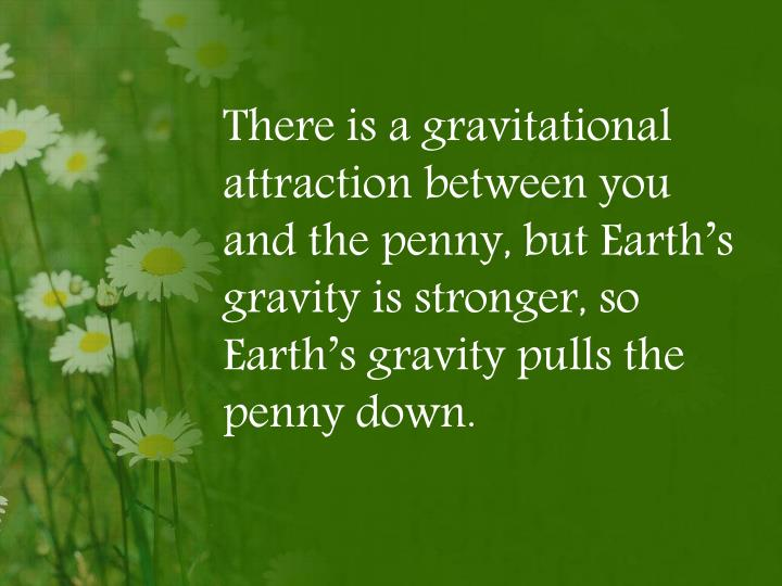 There is a gravitational attraction between you and the penny, but Earth's gravity is stronger, so Earth's gravity pulls the penny down.
