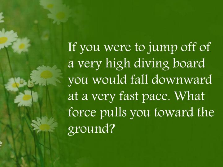 If you were to jump off of a very high diving board you would fall downward at a very fast pace.