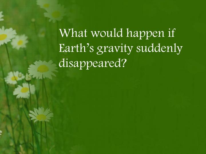 What would happen if Earth's gravity suddenly disappeared?
