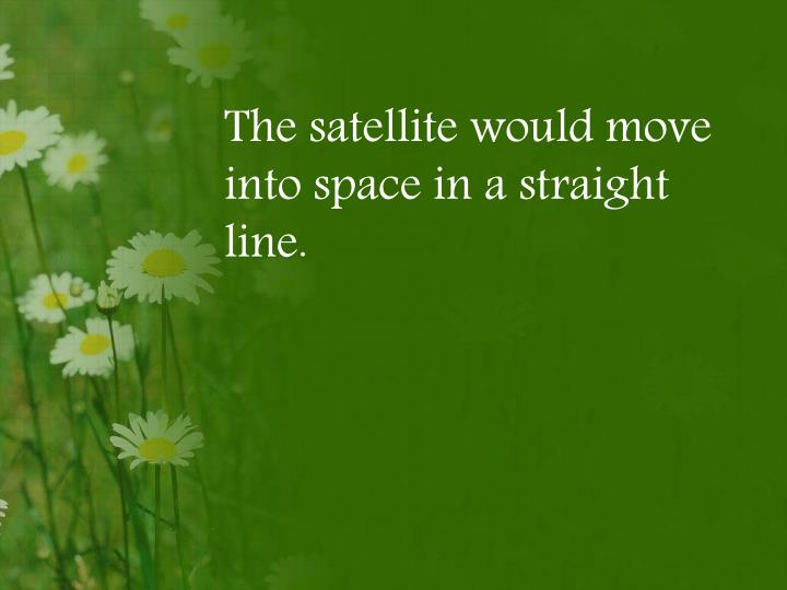 The satellite would move into space in a straight line.