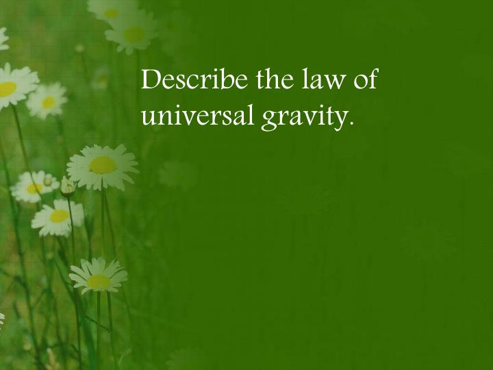 Describe the law of universal gravity.