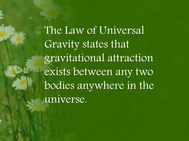 The Law of Universal Gravity states that gravitational attraction exists between any two bodies anywhere in the universe.