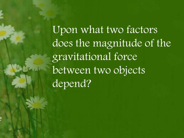 Upon what two factors does the magnitude of the gravitational force between two objects depend?