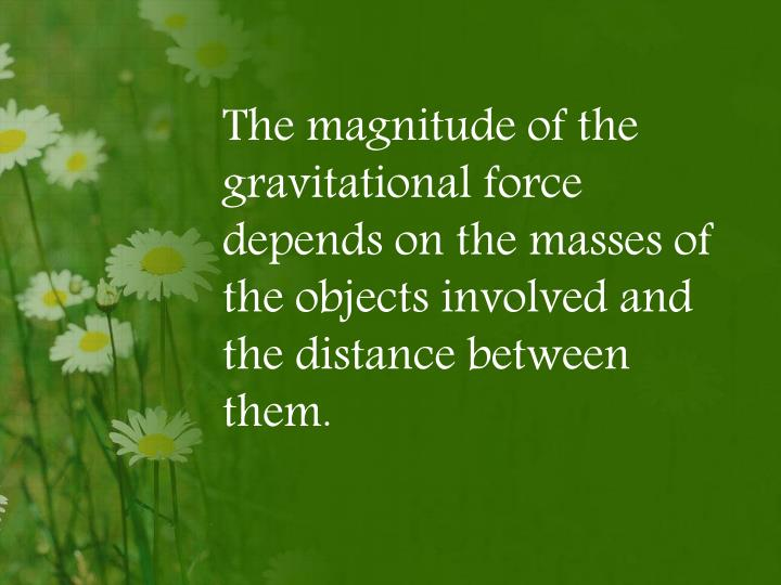 The magnitude of the gravitational force depends on the masses of the objects involved and the distance between them.