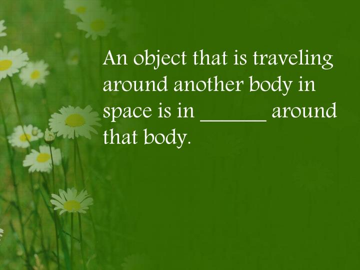 An object that is traveling around another body in space is in ______ around that body.
