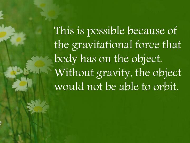 This is possible because of the gravitational force that body has on the object. Without gravity, the object would not be able to orbit.