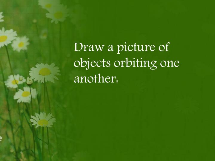 Draw a picture of objects orbiting one another: