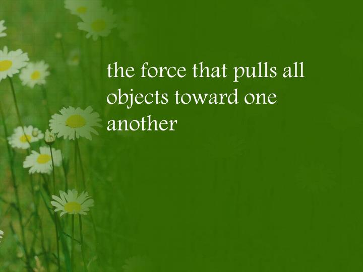 the force that pulls all objects toward one another