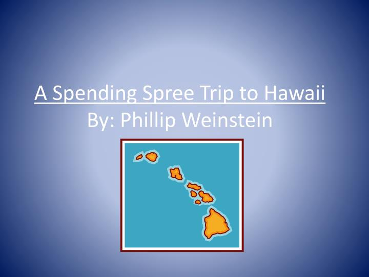 A spending spree trip to hawaii by phillip weinstein