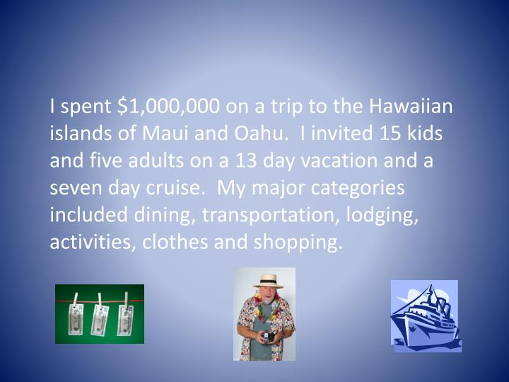 I spent $1,000,000 on a trip to the Hawaiian islands of Maui and Oahu.  I invited 15 kids and five ...