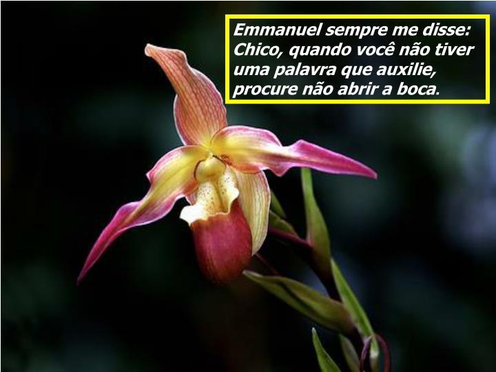 Emmanuel sempre me disse:                 Chico, quando você não tiver uma palavra que auxilie, procure não abrir a boca