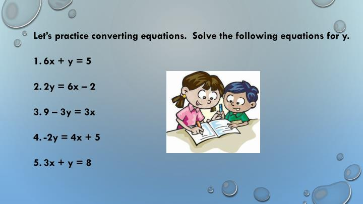 Let's practice converting equations.  Solve the following equations for y.