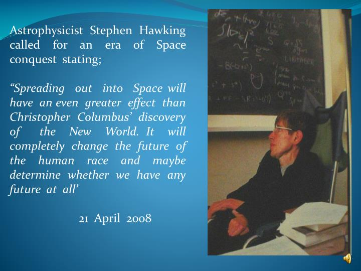 Astrophysicist  Stephen  Hawking  called  for  an  era  of  Space  conquest  stating;
