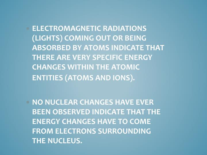 Electromagnetic radiations (lights) coming out or being absorbed by atoms indicate that there are very specific energy changes within the atomic entities (atoms and ions).