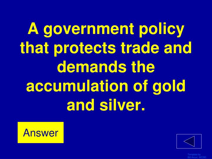 A government policy that protects trade and demands the accumulation of gold and silver.
