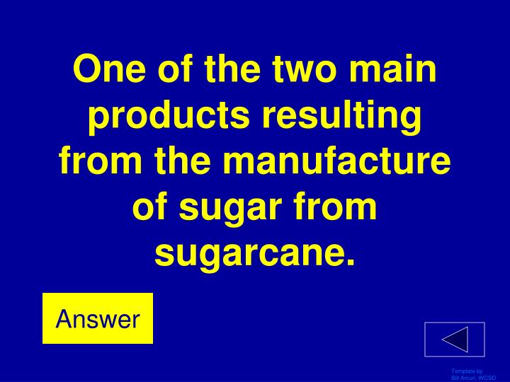 One of the two main products resulting from the manufacture of sugar from sugarcane.