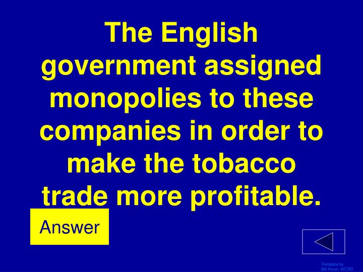 The English government assigned monopolies to these companies in order to make the tobacco trade more profitable.