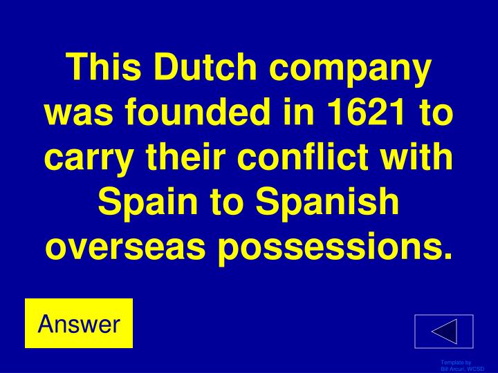 This Dutch company was founded in 1621 to carry their conflict with Spain to Spanish overseas possessions.
