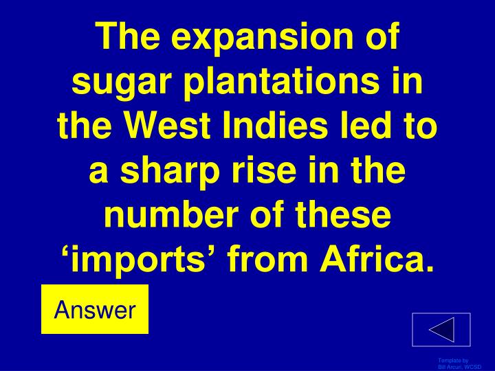 The expansion of sugar plantations in the West Indies led to a sharp rise in the number of these 'imports' from Africa.
