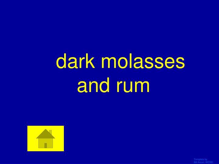 dark molasses and rum