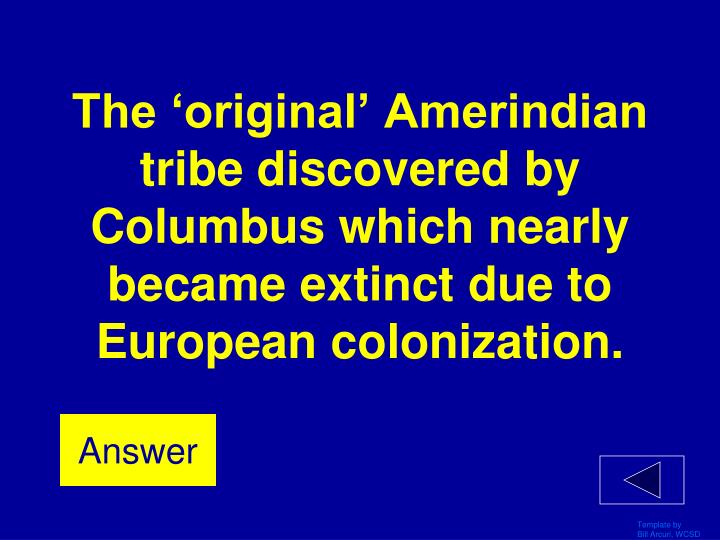 The 'original' Amerindian tribe discovered by Columbus which nearly became extinct due to European colonization.