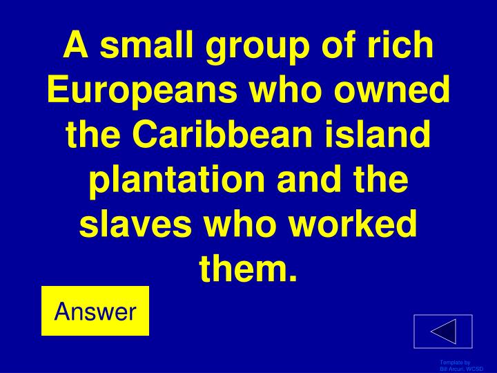 A small group of rich Europeans who owned the Caribbean island plantation and the slaves who worked them.