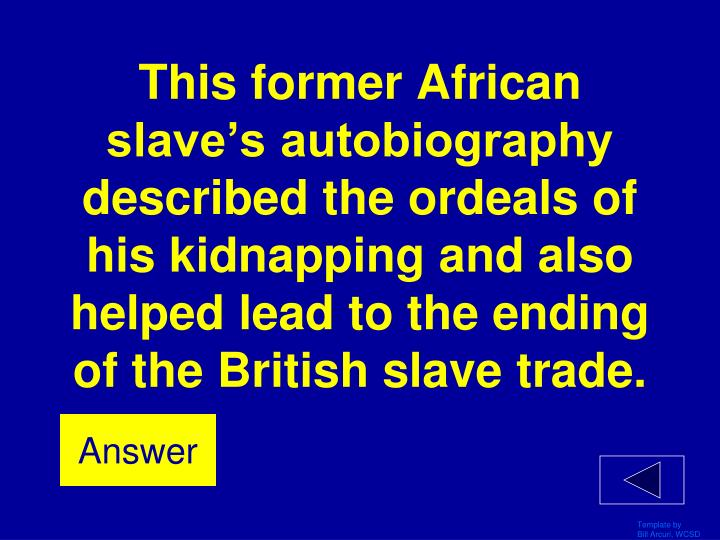 This former African slave's autobiography described the ordeals of his kidnapping and also helped lead to the ending of the British slave trade.