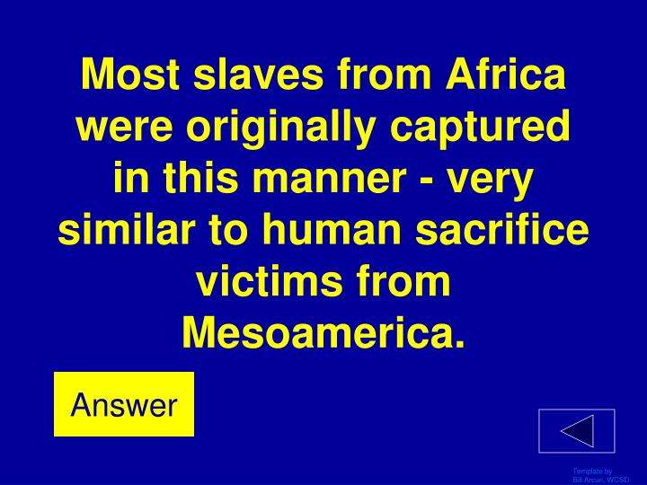 Most slaves from Africa were originally captured in this manner - very similar to human sacrifice victims from Mesoamerica.
