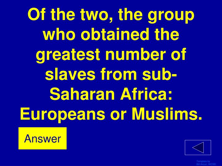 Of the two, the group who obtained the greatest number of slaves from sub-Saharan Africa: Europeans or Muslims.